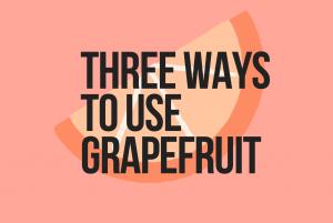 Bitter and Sweet: Three ways to use grapefruit
