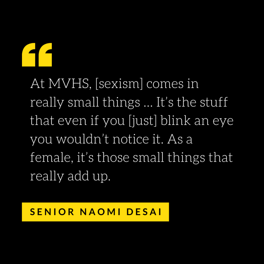 At MVHS, [sexism] comes in really small things … It's the stuff that even if you [just] blink an eye you wouldn't notice it. As a female, it's those small things that really add up.